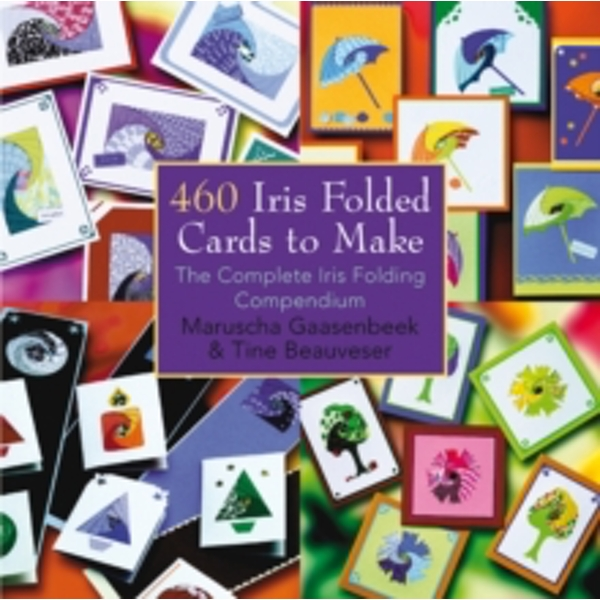 460 Iris Folded Cards to Make : The Complete Iris Folding Compendium