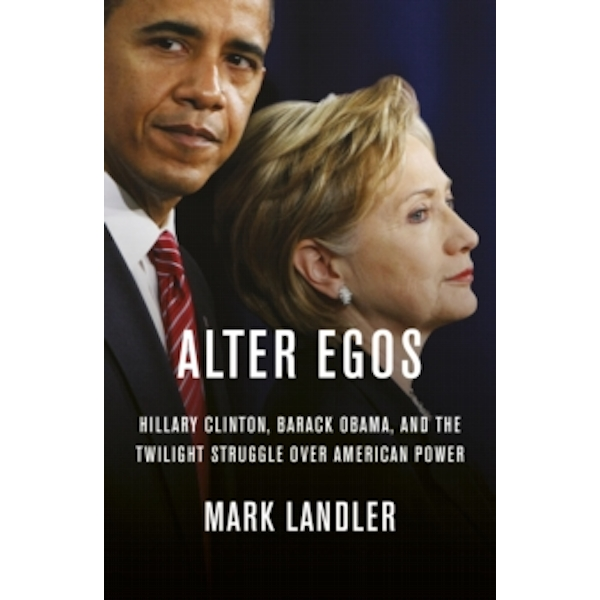 Alter Egos : Hillary Clinton, Barack Obama, and the twilight struggle over American Power