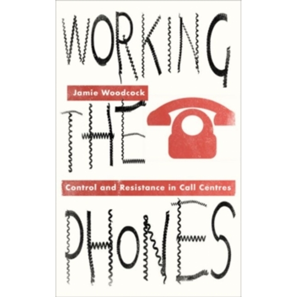 Working the Phones : Control and Resistance in Call Centres
