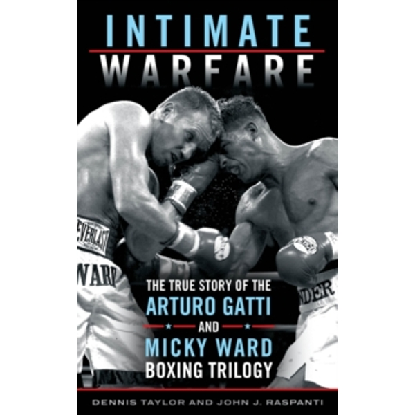 Intimate Warfare : The True Story of the Arturo Gatti and Micky Ward Boxing Trilogy