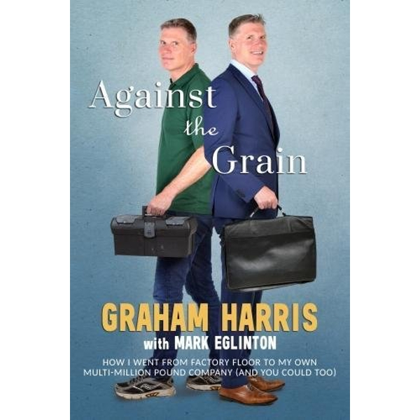 Against the Grain How I went from factory floor to my own multi-million pound company (and you can too) Paperback / softback 2018