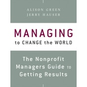 Managing to Change the World : The Nonprofit Manager's Guide to Getting Results