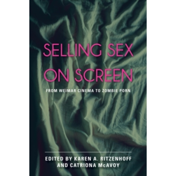 Selling Sex on Screen : From Weimar Cinema to Zombie Porn