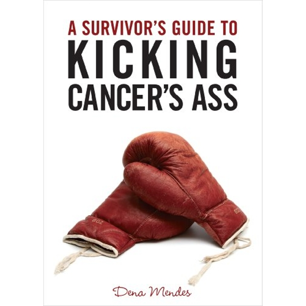 A Survivor's Guide to Kicking Cancer's Ass by Dena Mendes (Paperback, 2011)