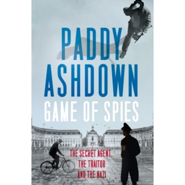 Game of Spies: The Secret Agent, the Traitor and the Nazi, Bordeaux 1942-1944 by Paddy Ashdown (Hardback, 2016)