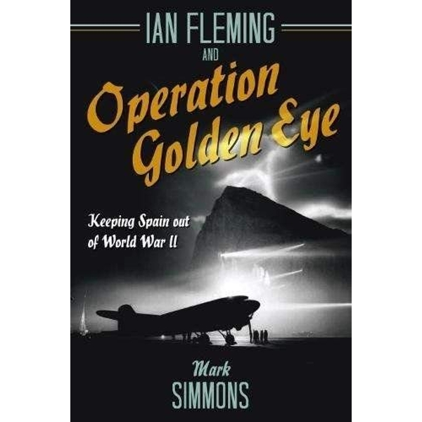 Ian Fleming and Operation Golden Eye Keeping Spain out of World War II Hardback 2018