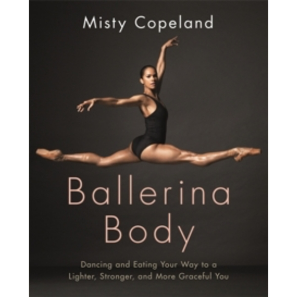 Ballerina Body : Dancing and Eating Your Way to a Lighter, Stronger, and More Graceful You