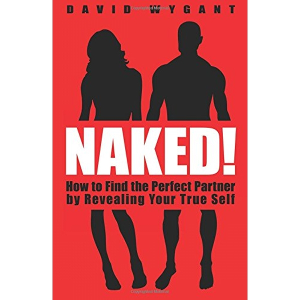 Naked!: How to Find the Perfect Partner by Revealing Your True Self by David W. Wygant (Paperback, 2012)