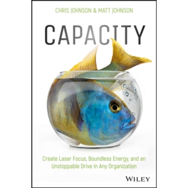 Capacity : Create Laser Focus, Boundless Energy, and an Unstoppable Drive In Any Organization