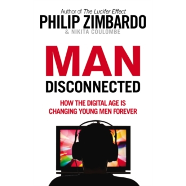 Man Disconnected : How the digital age is changing young men forever