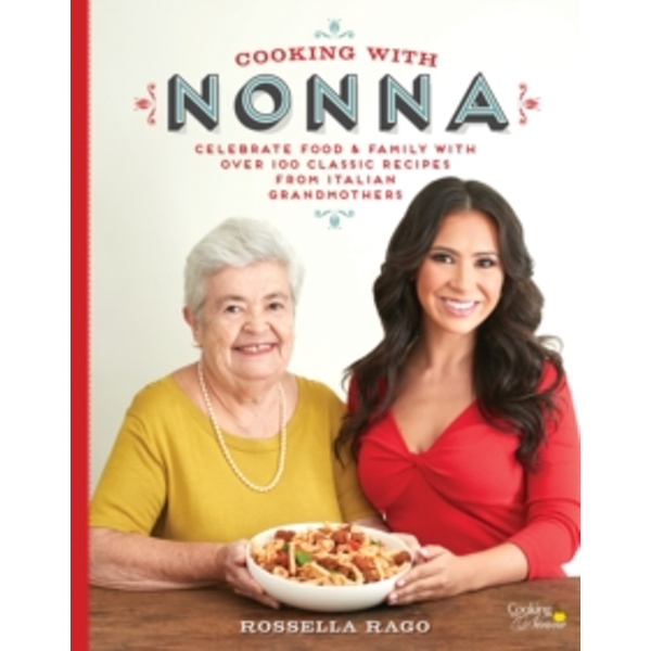 Cooking with Nonna : Celebrate Food & Family With Over 100 Classic Recipes from Italian Grandmothers
