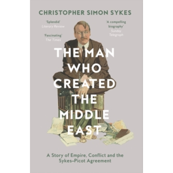 The Man Who Created the Middle East: A Story of Empire, Conflict and the Sykes-Picot Agreement by Christopher Simon Sykes (Paperback, 2017)