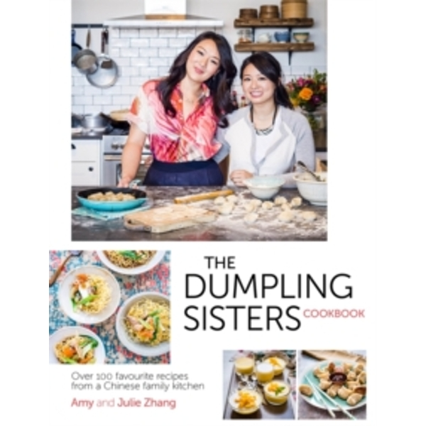 The Dumpling Sisters Cookbook : Over 100 Favourite Recipes From A Chinese Family Kitchen