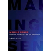 Making Sense : Cognition, Computing, Art, and Embodiment
