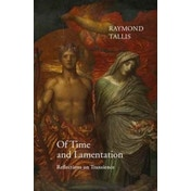 Of Time and Lamentation: Reflections on Transience by Raymond Tallis (Hardback, 2017)