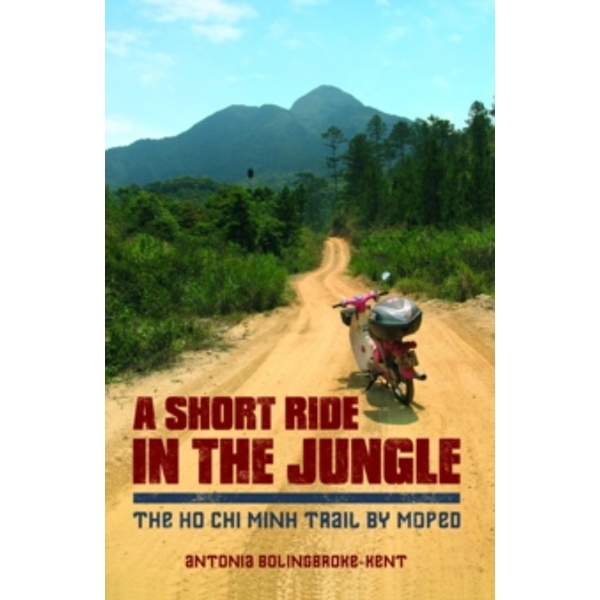 A Short Ride in the Jungle: The Ho Chi Minh Trail by Motorcycle by Antonia Bolingbroke-Kent (Paperback, 2014)