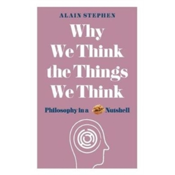 Why We Think the Things We Think : Philosophy in a Nutshell