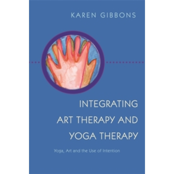 Integrating Art Therapy and Yoga Therapy: Yoga, Art, and the Use of Intention by Karen Gibbons (Paperback, 2015)