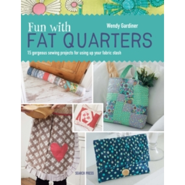 Fun with Fat Quarters : 15 Gorgeous Sewing Projects for Using Up Your Fabric Stash