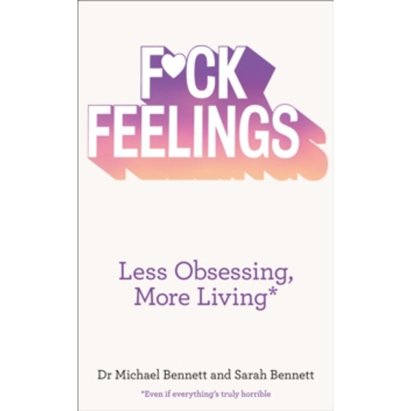 F*ck Feelings : Less Obsessing, More Living