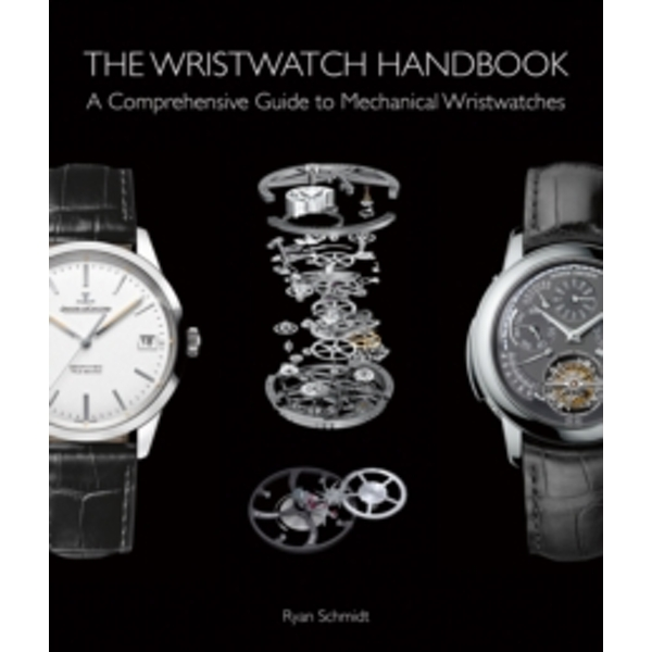 The Wristwatch Handbook : A Comprehensive Guide to Mechanical Wristwatches