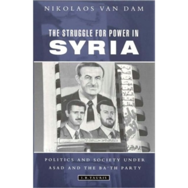 The Struggle for Power in Syria: Politics and Society Under Asad and the Ba'th Party by Nikolaos Van Dam (Paperback, 2011)