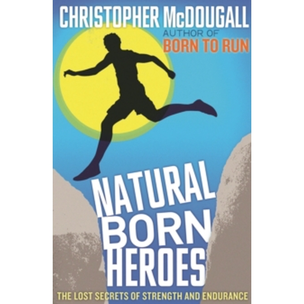 Natural Born Heroes : The Lost Secrets of Strength and Endurance