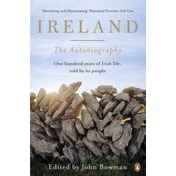 Ireland: The Autobiography : One Hundred Years of Irish Life, Told by Its People