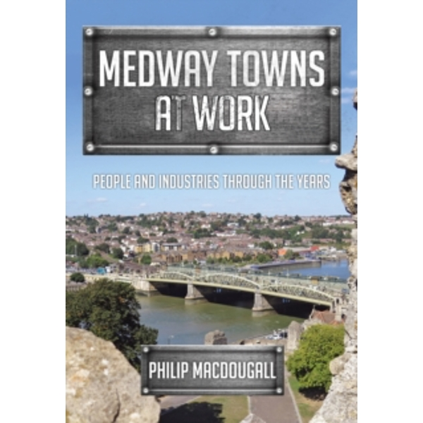 Medway Towns at Work : People and Industries Through the Years