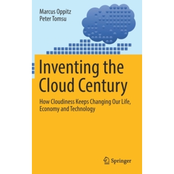 Inventing the Cloud Century : How Cloudiness Keeps Changing Our Life, Economy and Technology