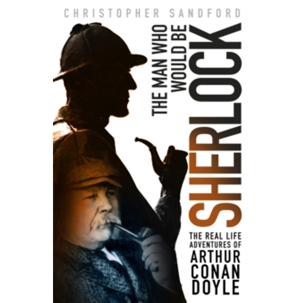 The Man who Would be Sherlock : The Real Life Adventures of Arthur Conan Doyle