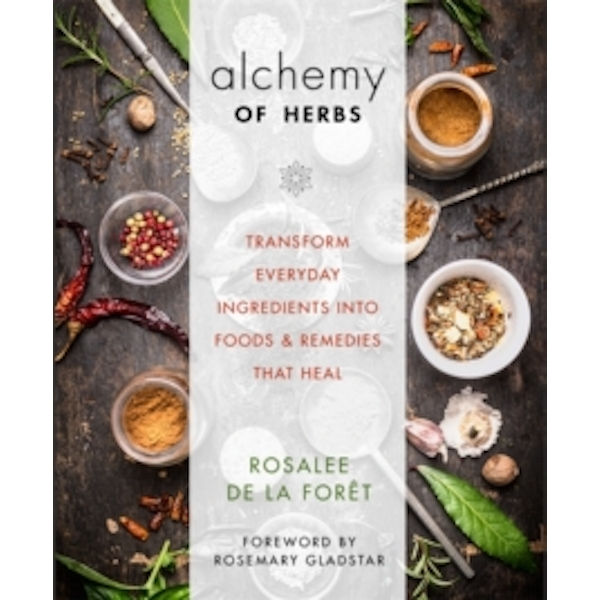 The Alchemy of Herbs : Transform Everyday Ingredients into Foods & Remedies That Heal