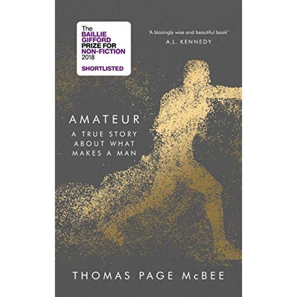 Amateur A True Story About What Makes a Man Hardback 2018
