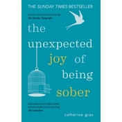 The Unexpected Joy of Being Sober : Discovering a happy, healthy, wealthy alcohol-free life