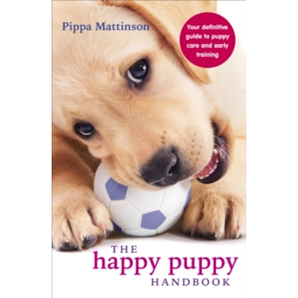 The Happy Puppy Handbook : Your Definitive Guide to Puppy Care and Early Training