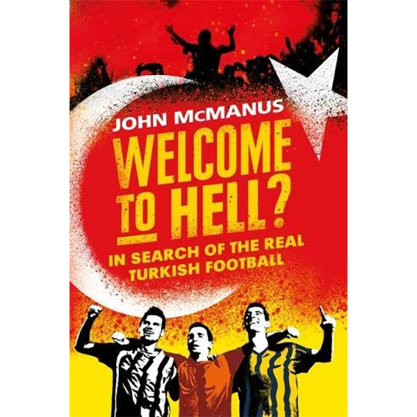 Welcome to Hell? In Search of the Real Turkish Football Hardback 2018