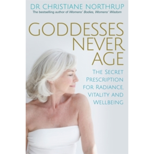 Goddesses Never Age : The Secret Prescription for Radiance, Vitality and Wellbeing
