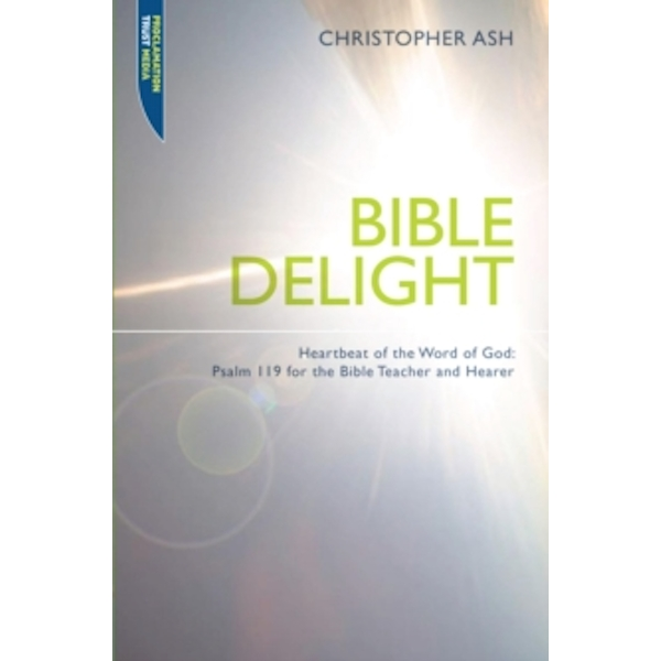 Bible Delight : Heartbeat of the Word of God: Psalm 119 for the Bible Teacher and Hearer