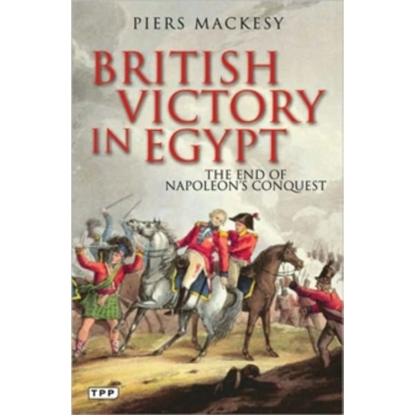 British Victory in Egypt: The End of Napoleon's Conquest by Piers Mackesy (Paperback, 2010)
