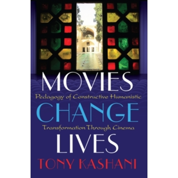 Movies Change Lives: Pedagogy of Constructive Humanistic Transformation Through Cinema by Tony Kashani (Paperback, 2015)