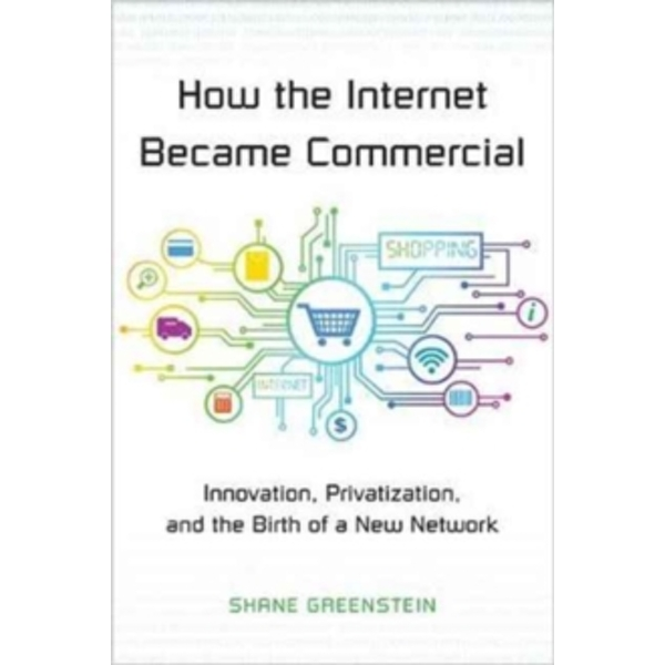 How the Internet Became Commercial : Innovation, Privatization, and the Birth of a New Network