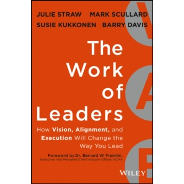 The Work of Leaders: How Vision, Alignment, and Execution Will Change the Way You Lead by Mark Scullard, Julie Straw, Barry Davis, Susie Kukkonen (Hardback, 2013)