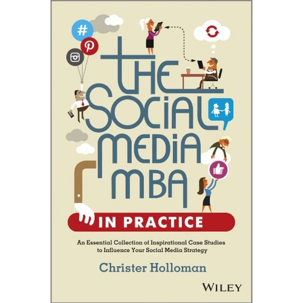 The Social Media MBA in Practice - an EssentialCollection of Inspirational Case Studies to Influence Your Social Media Strategy by Christer Holloman (Hardback, 2013)