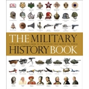 The Military History Book : The Ultimate Visual Guide to the Weapons that Shaped the World