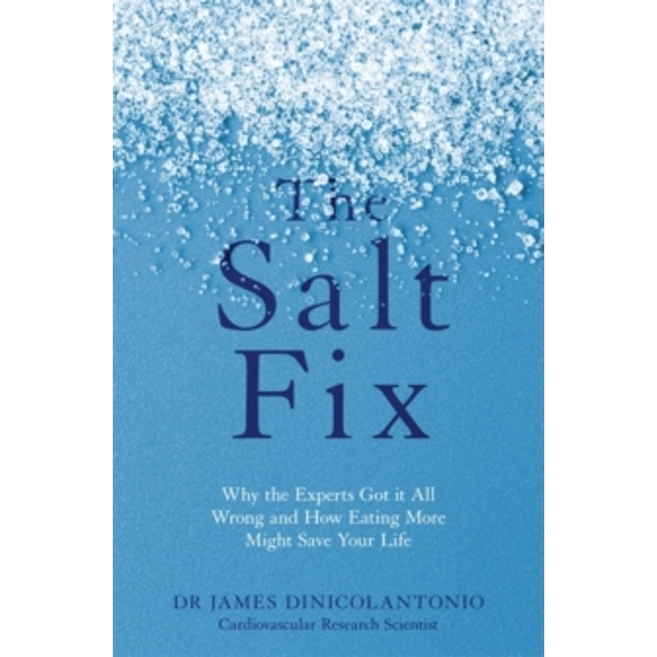 The Salt Fix : Why the Experts Got it All Wrong and How Eating More Might Save Your Life