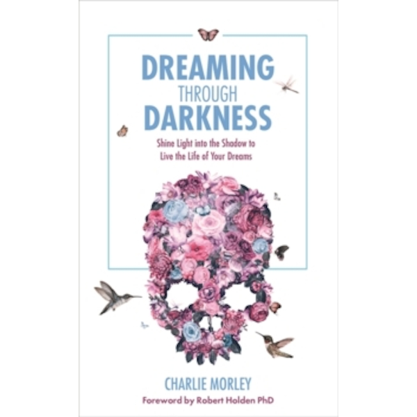 Dreaming Through Darkness : Shine Light into the Shadow to Live the Life of Your Dreams