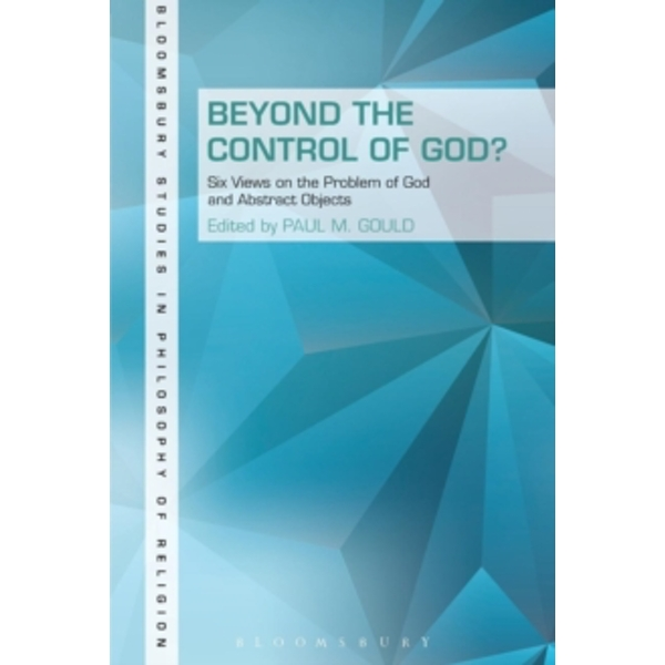 Beyond the Control of God? : Six Views on the Problem of God and Abstract Objects
