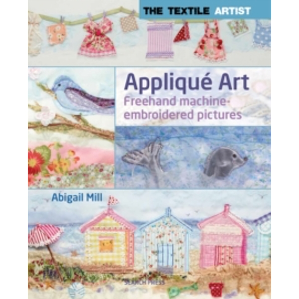 The Textile Artist: Applique Art: Freehand Machine-Embroidered Pictures by Abigail Mill (Paperback, 2014)