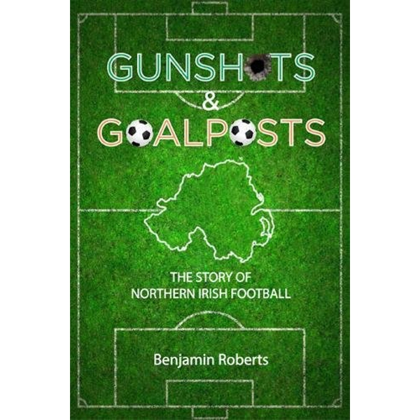 Gunshots & Goalposts: The Story of Northern Irish Football by Benjamin Roberts (Paperback, 2017)