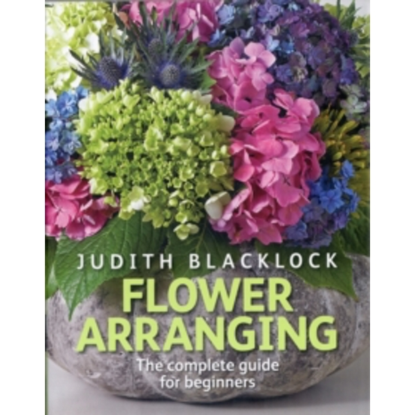 Flower Arranging : The Complete Guide for Beginners